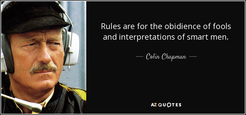 Rules are for the obidience of fools and interpretations of smart men. - Colin Chapman