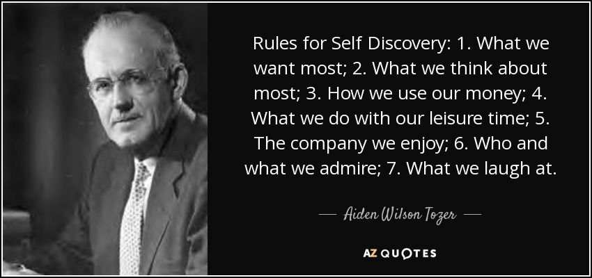 Rules for Self Discovery: 1. What we want most; 2. What we think about most; 3. How we use our money; 4. What we do with our leisure time; 5. The company we enjoy; 6. Who and what we admire; 7. What we laugh at. - Aiden Wilson Tozer