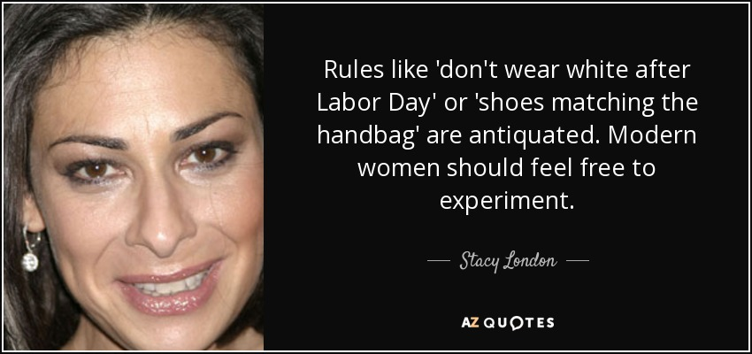Stacy London Quote Rules Like Don T Wear White After Labor Day Or