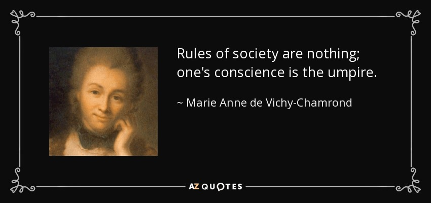 Rules of society are nothing; one's conscience is the umpire. - Marie Anne de Vichy-Chamrond, marquise du Deffand