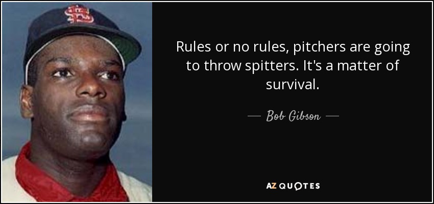 Rules or no rules, pitchers are going to throw spitters. It's a matter of survival. - Bob Gibson
