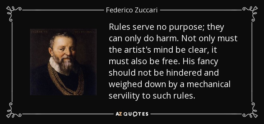 Rules serve no purpose; they can only do harm. Not only must the artist's mind be clear, it must also be free. His fancy should not be hindered and weighed down by a mechanical servility to such rules. - Federico Zuccari