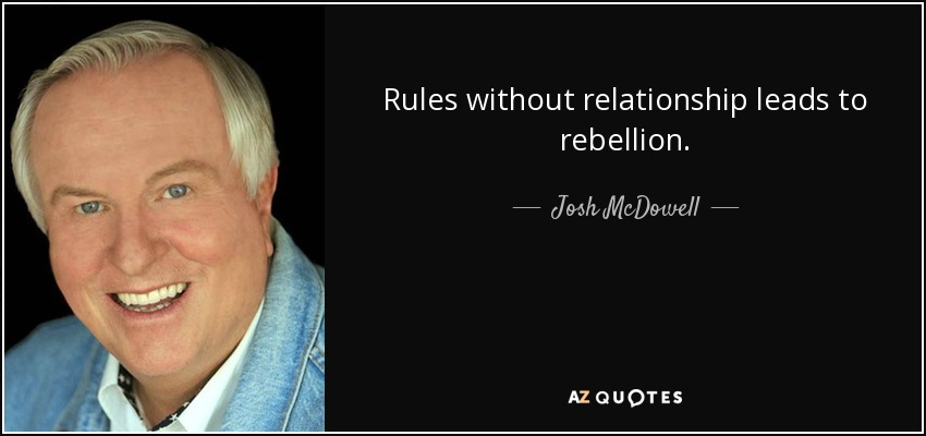 Rules without relationship leads to rebellion. - Josh McDowell