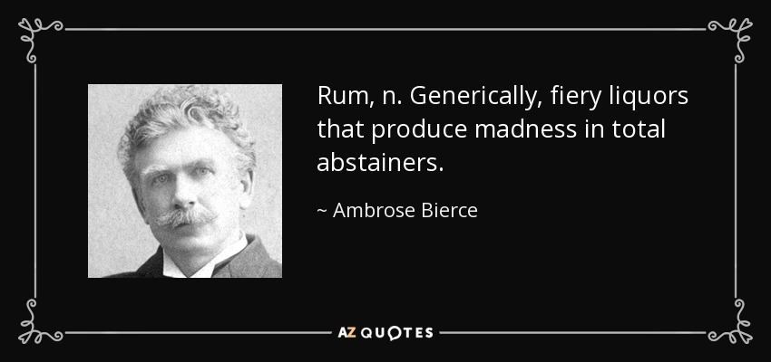 Rum, n. Generically, fiery liquors that produce madness in total abstainers. - Ambrose Bierce