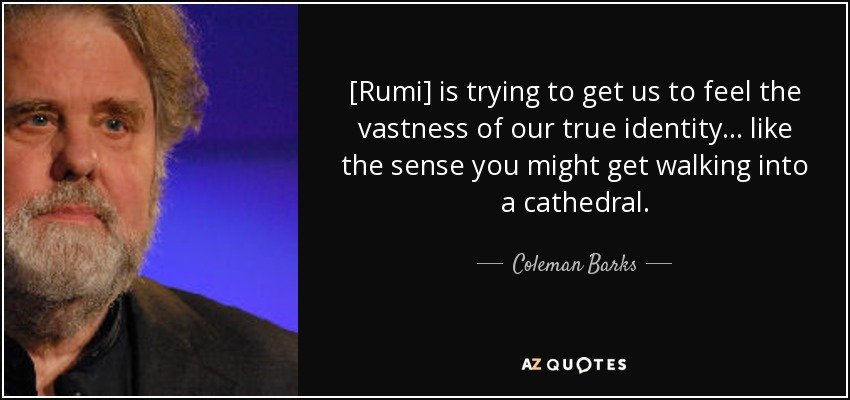 [Rumi] is trying to get us to feel the vastness of our true identity... like the sense you might get walking into a cathedral. - Coleman Barks