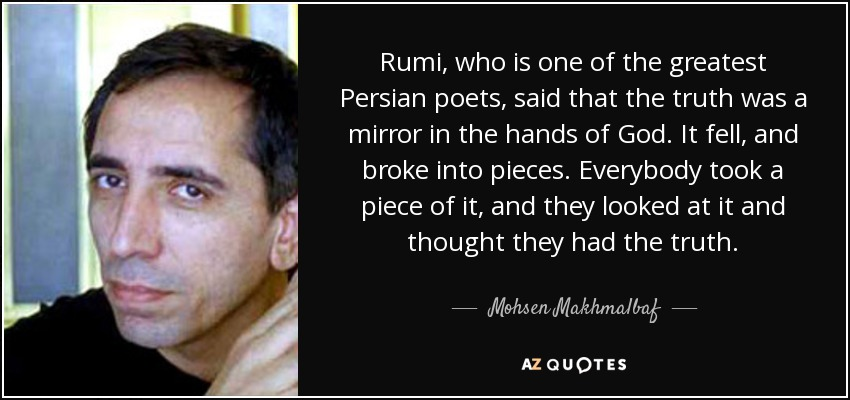 Rumi, who is one of the greatest Persian poets, said that the truth was a mirror in the hands of God. It fell, and broke into pieces. Everybody took a piece of it, and they looked at it and thought they had the truth. - Mohsen Makhmalbaf