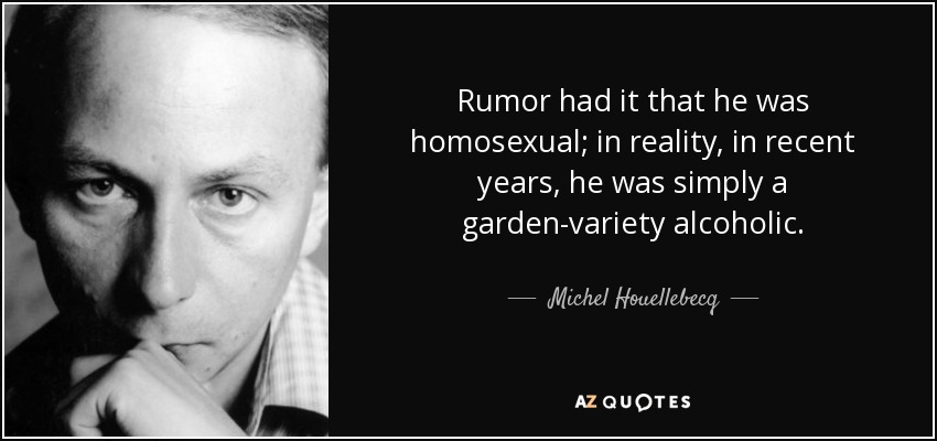 Rumor had it that he was homosexual; in reality, in recent years, he was simply a garden-variety alcoholic. - Michel Houellebecq