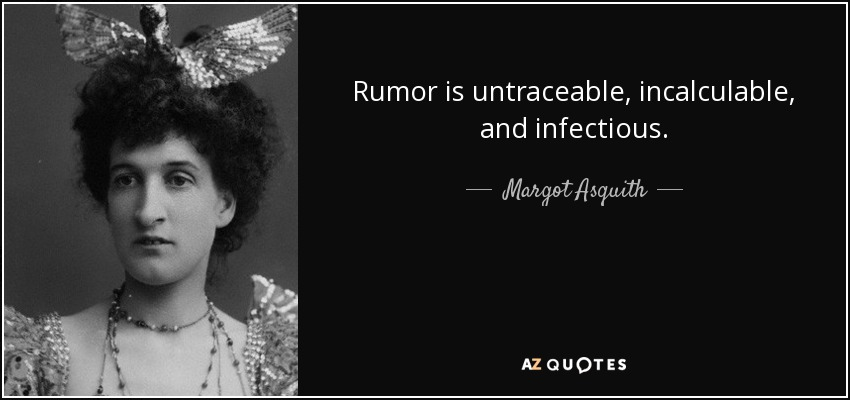 Rumor is untraceable, incalculable, and infectious. - Margot Asquith