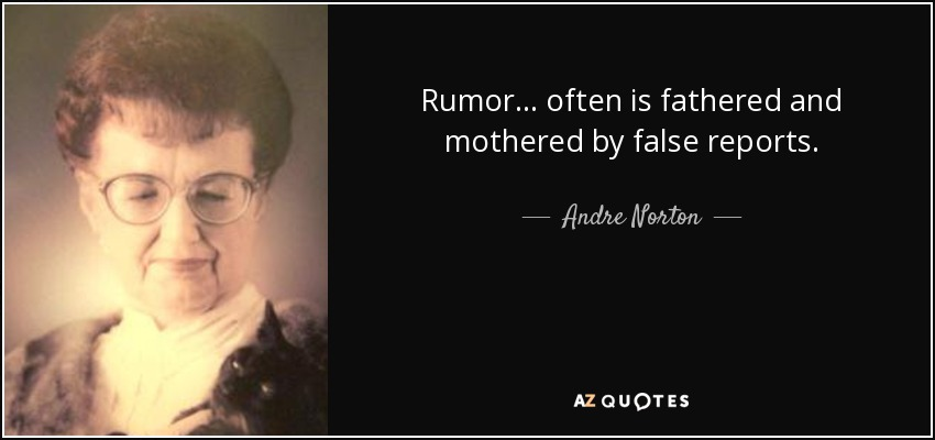 Rumor ... often is fathered and mothered by false reports. - Andre Norton