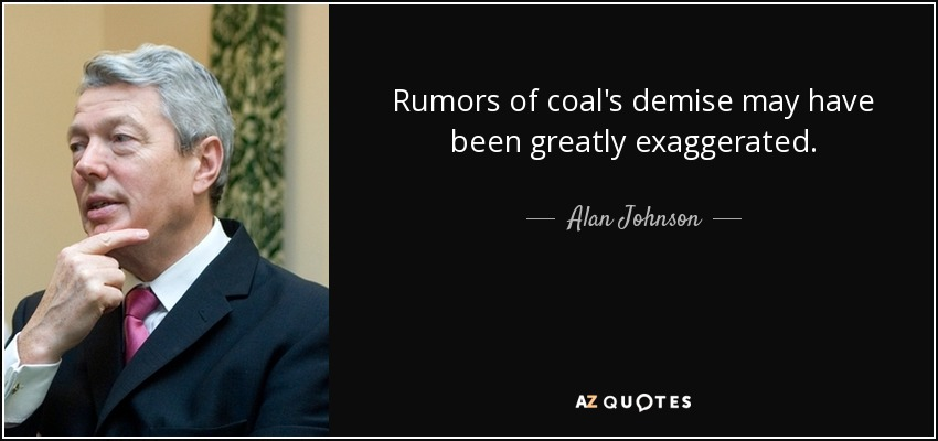 Rumors of coal's demise may have been greatly exaggerated. - Alan Johnson