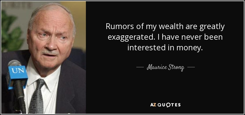 Rumors of my wealth are greatly exaggerated. I have never been interested in money. - Maurice Strong