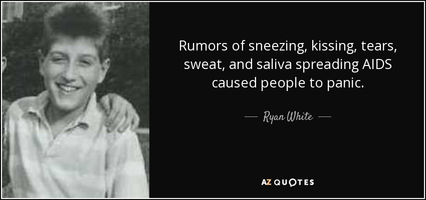 Rumors of sneezing, kissing, tears, sweat, and saliva spreading AIDS caused people to panic. - Ryan White