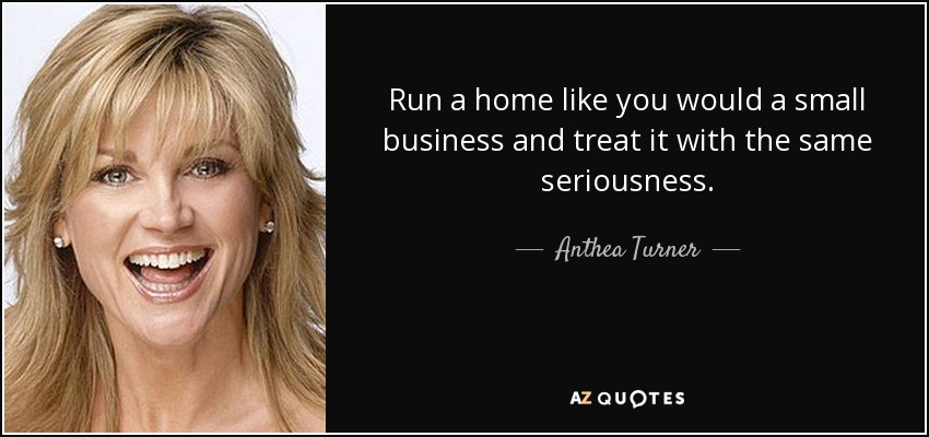 Run a home like you would a small business and treat it with the same seriousness. - Anthea Turner