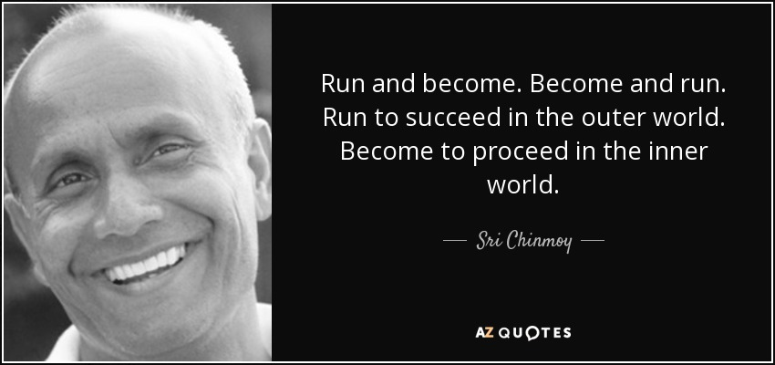 Run and become. Become and run. Run to succeed in the outer world. Become to proceed in the inner world. - Sri Chinmoy