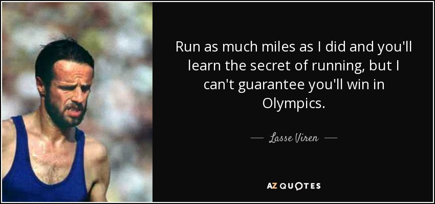 Run as much miles as I did and you'll learn the secret of running, but I can't guarantee you'll win in Olympics. - Lasse Viren