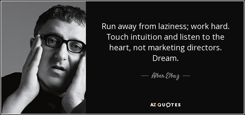 Run away from laziness; work hard. Touch intuition and listen to the heart, not marketing directors. Dream. - Alber Elbaz