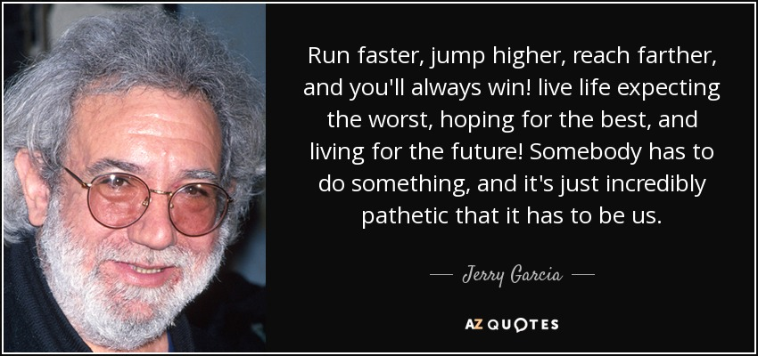 Run faster, jump higher, reach farther, and you'll always win! live life expecting the worst, hoping for the best, and living for the future! Somebody has to do something, and it's just incredibly pathetic that it has to be us. - Jerry Garcia