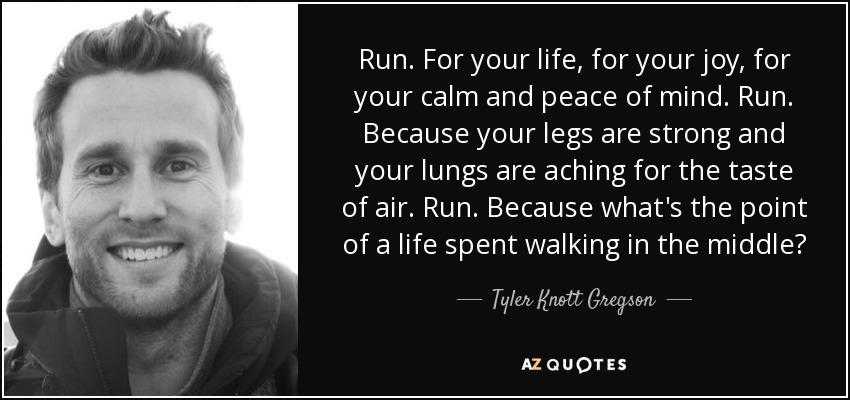 Run. For your life, for your joy, for your calm and peace of mind. Run. Because your legs are strong and your lungs are aching for the taste of air. Run. Because what's the point of a life spent walking in the middle? - Tyler Knott Gregson