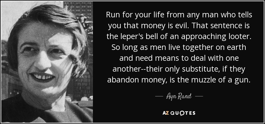 Run for your life from any man who tells you that money is evil. That sentence is the leper's bell of an approaching looter. So long as men live together on earth and need means to deal with one another--their only substitute, if they abandon money, is the muzzle of a gun. - Ayn Rand