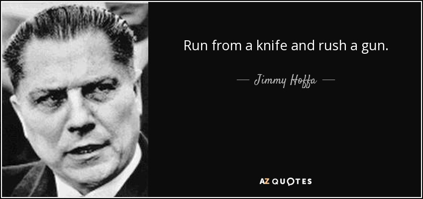 Run from a knife and rush a gun. - Jimmy Hoffa