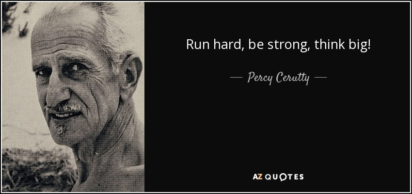 Run hard, be strong, think big! - Percy Cerutty