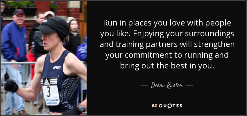 Run in places you love with people you like. Enjoying your surroundings and training partners will strengthen your commitment to running and bring out the best in you. - Deena Kastor