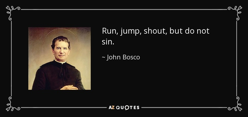 Run, jump, shout, but do not sin. - John Bosco