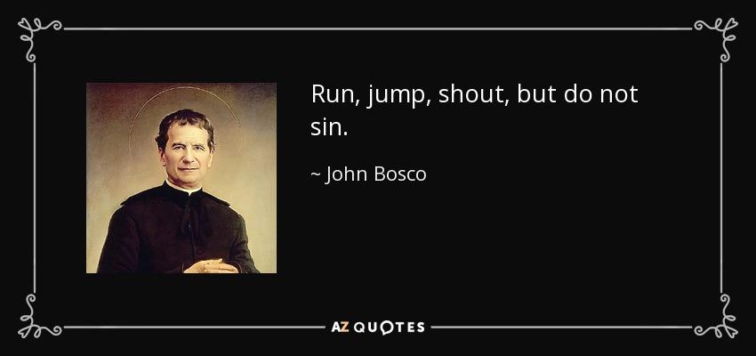 Run, jump, shout, but do not sin. - John Bosco
