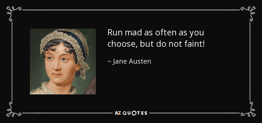 Run mad as often as you choose, but do not faint! - Jane Austen