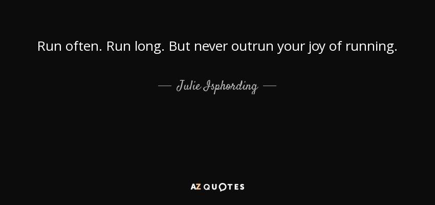 Run often. Run long. But never outrun your joy of running. - Julie Isphording