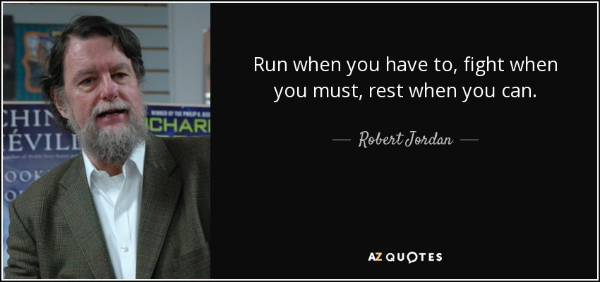 Run when you have to, fight when you must, rest when you can. - Robert Jordan