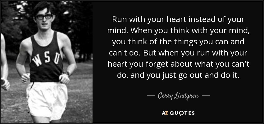 Run with your heart instead of your mind. When you think with your mind, you think of the things you can and can't do. But when you run with your heart you forget about what you can't do, and you just go out and do it. - Gerry Lindgren