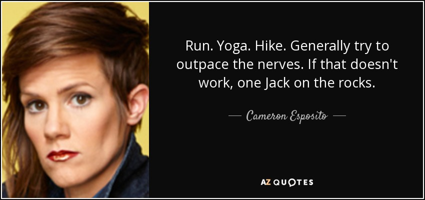 Run. Yoga. Hike. Generally try to outpace the nerves. If that doesn't work, one Jack on the rocks. - Cameron Esposito