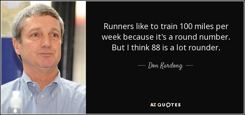 Runners like to train 100 miles per week because it's a round number. But I think 88 is a lot rounder. - Don Kardong