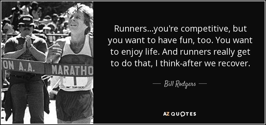 Runners...you're competitive, but you want to have fun, too. You want to enjoy life. And runners really get to do that, I think-after we recover. - Bill Rodgers