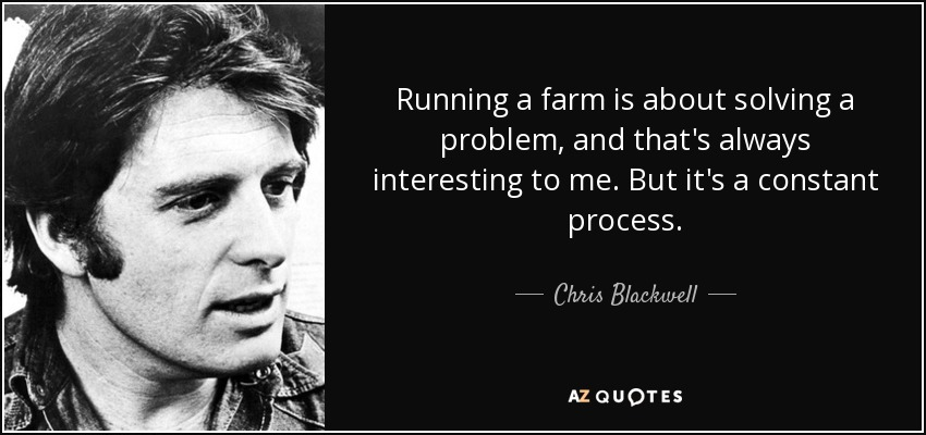 Running a farm is about solving a problem, and that's always interesting to me. But it's a constant process. - Chris Blackwell