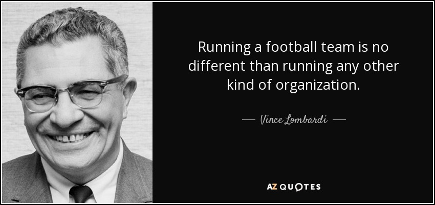 Running a football team is no different than running any other kind of organization. - Vince Lombardi