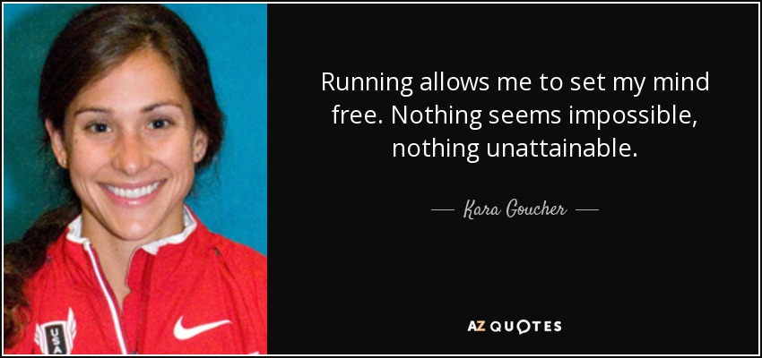 Running allows me to set my mind free. Nothing seems impossible, nothing unattainable. - Kara Goucher