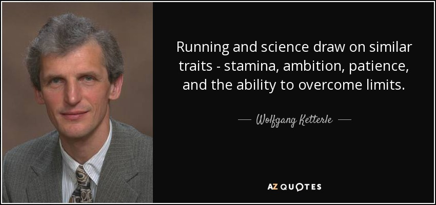 Running and science draw on similar traits - stamina, ambition, patience, and the ability to overcome limits. - Wolfgang Ketterle