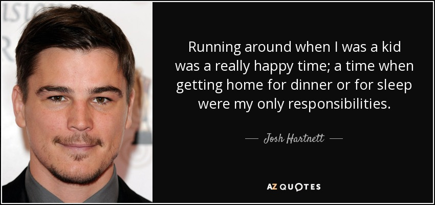 Running around when I was a kid was a really happy time; a time when getting home for dinner or for sleep were my only responsibilities. - Josh Hartnett