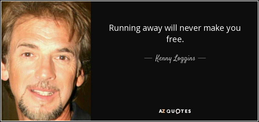 Running away will never make you free. - Kenny Loggins