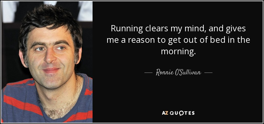 Running clears my mind, and gives me a reason to get out of bed in the morning. - Ronnie O'Sullivan