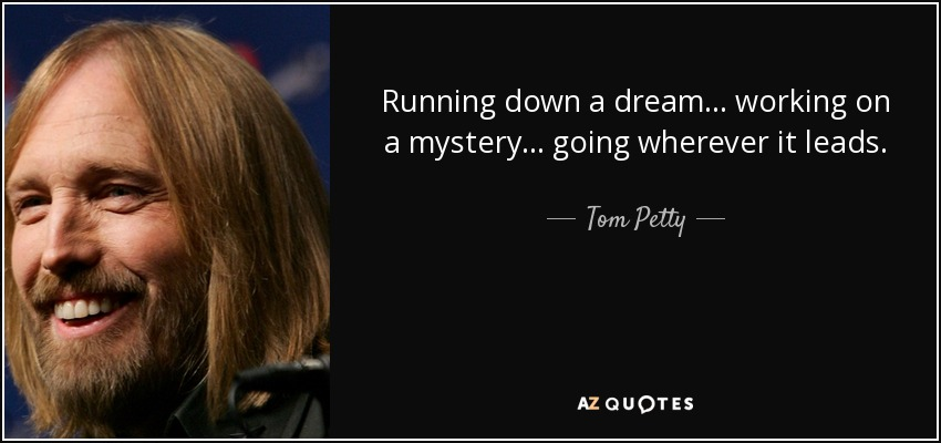 Running down a dream... working on a mystery... going wherever it leads. - Tom Petty