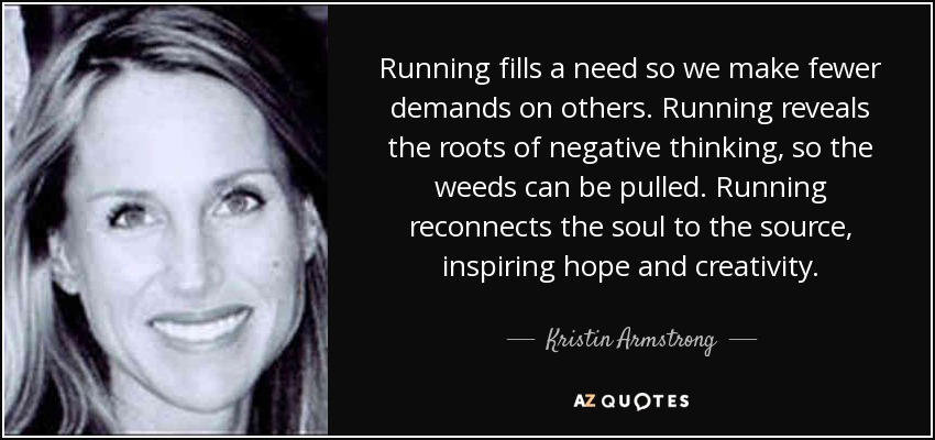 Running fills a need so we make fewer demands on others. Running reveals the roots of negative thinking, so the weeds can be pulled. Running reconnects the soul to the source, inspiring hope and creativity. - Kristin Armstrong