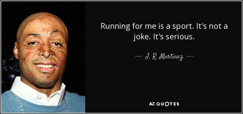 Running for me is a sport. It's not a joke. It's serious. - J. R. Martinez