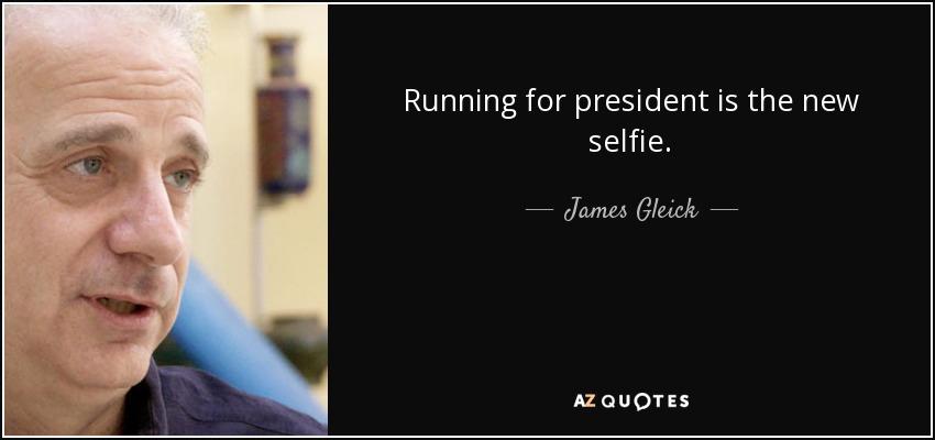 Running for president is the new selfie. - James Gleick