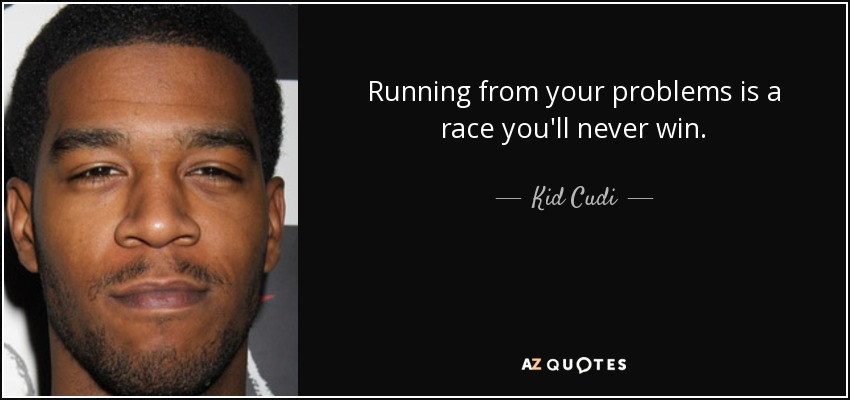 Running from your problems is a race you'll never win. - Kid Cudi