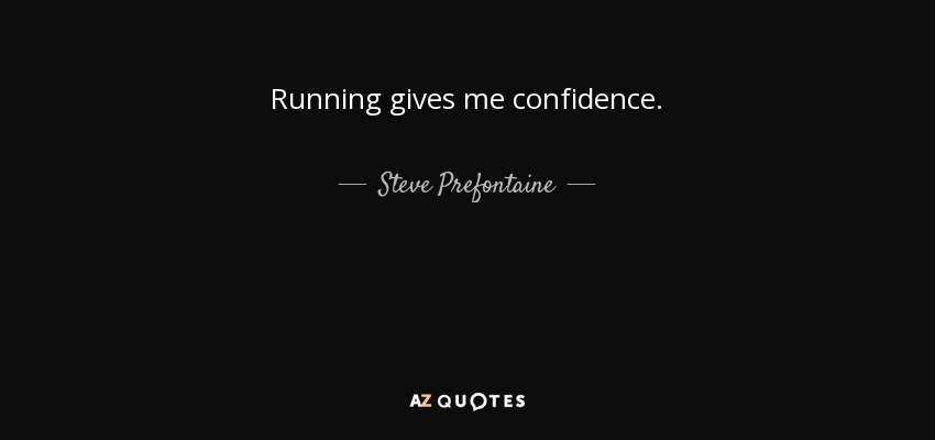 Running gives me confidence. - Steve Prefontaine