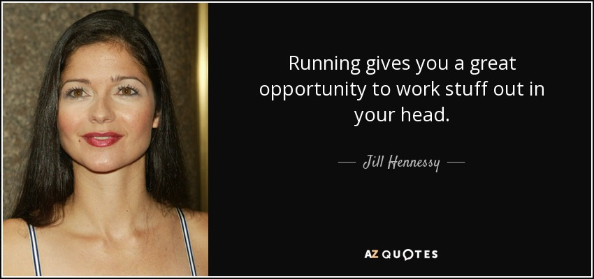 Running gives you a great opportunity to work stuff out in your head. - Jill Hennessy