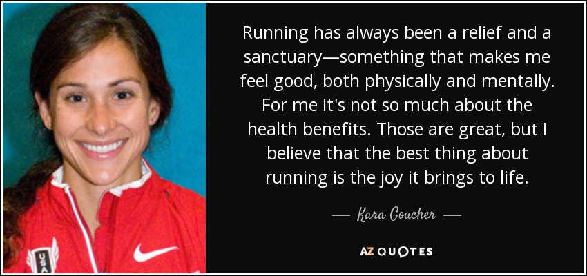 Running has always been a relief and a sanctuary—something that makes me feel good, both physically and mentally. For me it's not so much about the health benefits. Those are great, but I believe that the best thing about running is the joy it brings to life. - Kara Goucher